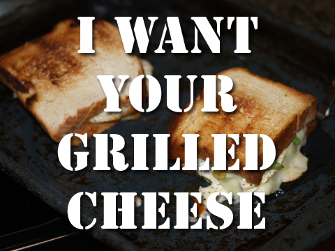I WANT YOUR GRILLED CHEESE