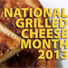 National Grilled Cheese Month 2013